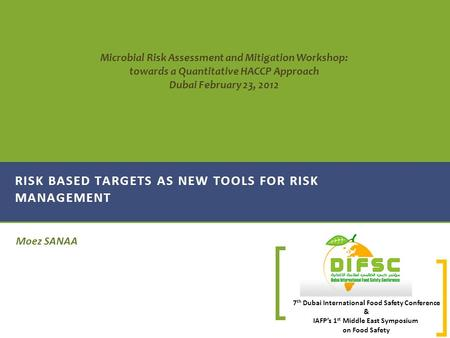 7 th Dubai International Food Safety Conference & IAFP's 1 st Middle East Symposium on Food Safety Moez SANAA RISK BASED TARGETS AS NEW TOOLS FOR RISK.
