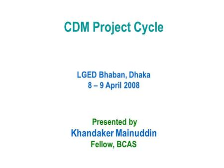 CDM Project Cycle LGED Bhaban, Dhaka 8 – 9 April 2008 Presented by Khandaker Mainuddin Fellow, BCAS.