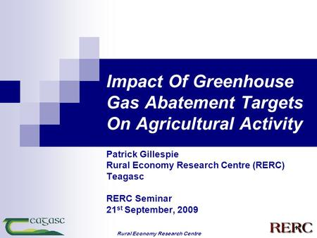 Rural Economy Research Centre 1 Impact Of Greenhouse Gas Abatement Targets On Agricultural Activity Patrick Gillespie Rural Economy Research Centre (RERC)