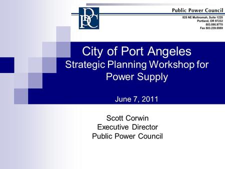 City of Port Angeles Strategic Planning Workshop for Power Supply June 7, 2011 Scott Corwin Executive Director Public Power Council.