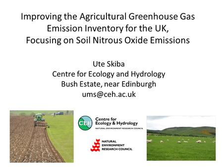 Improving the Agricultural Greenhouse Gas Emission Inventory for the UK, Focusing on Soil Nitrous Oxide Emissions Ute Skiba Centre for Ecology and Hydrology.