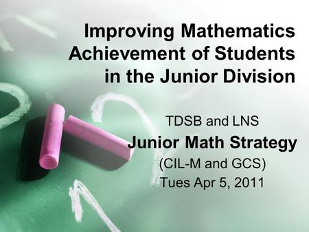 Improving Mathematics Achievement of Students in the Junior Division TDSB and LNS Junior Math Strategy (CIL-M and GCS) Tues Apr 5, 2011.