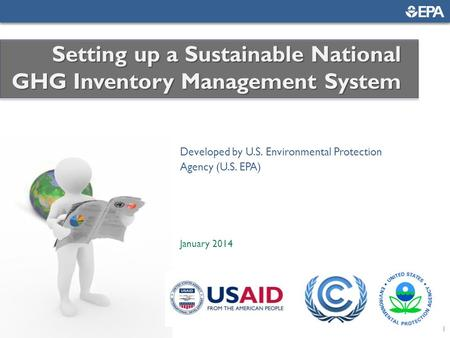 1 Developed by U.S. Environmental Protection Agency (U.S. EPA) January 2014 Setting up a Sustainable National GHG Inventory Management System.