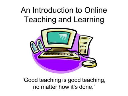 An Introduction to Online Teaching and Learning 'Good teaching is good teaching, no matter how it's done.'