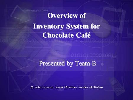 Presented by Team B Overview of Inventory System for Chocolate Café By John Leonard, Jamal Matthews, Sandra McMahon.