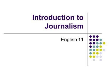 Introduction to Journalism English 11. What is News? Anything printable An account of an event, or a fact or an opinion that interests people. A presentation.