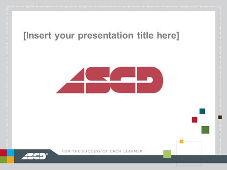 ® [Insert your presentation title here]. ® ASCD: A Worldwide Community of Educators.