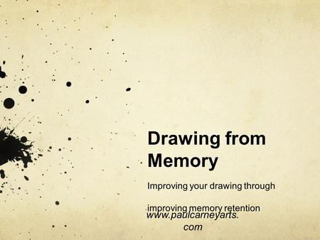 Drawing from Memory Improving your drawing through improving memory retention www.paulcarneyarts.com.