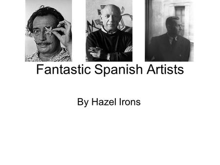 Fantastic Spanish Artists By Hazel Irons. Salvador Dali He was born on the 11 th May, 1904 in Catalonia in Spain. He died on the 23 rd January, 1989 at.