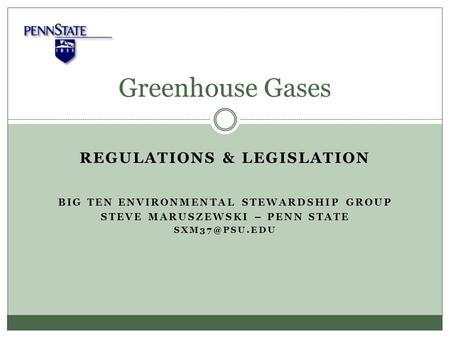 REGULATIONS & LEGISLATION BIG TEN ENVIRONMENTAL STEWARDSHIP GROUP STEVE MARUSZEWSKI – PENN STATE Greenhouse Gases.