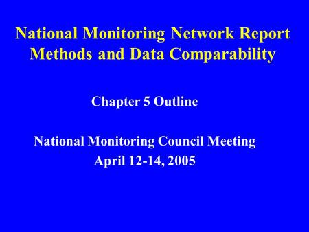 National Monitoring Network Report Methods and Data Comparability Chapter 5 Outline National Monitoring Council Meeting April 12-14, 2005.