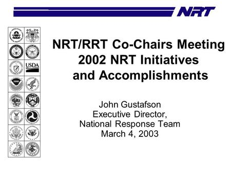NRT/RRT Co-Chairs Meeting 2002 NRT Initiatives and Accomplishments John Gustafson Executive Director, National Response Team March 4, 2003.