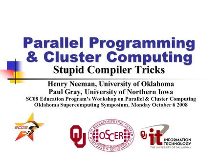 Parallel Programming & Cluster Computing Stupid Compiler Tricks Henry Neeman, University of Oklahoma Paul Gray, University of Northern Iowa SC08 Education.