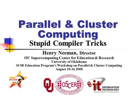 Parallel & Cluster Computing Stupid Compiler Tricks Henry Neeman, Director OU Supercomputing Center for Education & Research University of Oklahoma SC08.