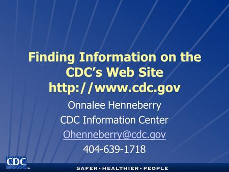 TM Finding Information on the CDC's Web Site  Onnalee Henneberry CDC Information Center 404-639-1718.