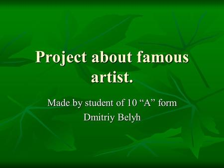 "Project about famous artist. Made by student of 10 ""A"" form Dmitriy Belyh."
