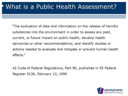 "What is a Public Health Assessment? ""The evaluation of data and information on the release of harmful substances into the environment in order to assess."