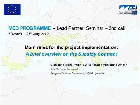 MED PROGRAMME – – 2nd call MED PROGRAMME – Lead Partner Seminar – 2nd call Marseille – 26 th May 2010 Gianluca Ferreri, Project Evaluation and Monitoring.