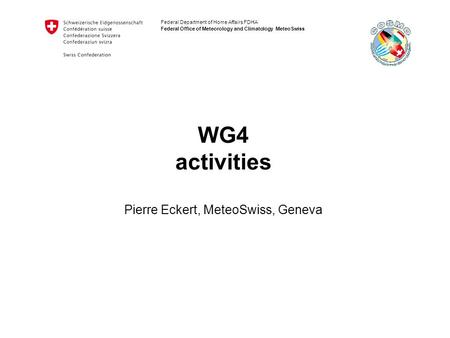 Federal Department of Home Affairs FDHA Federal Office of Meteorology and Climatology MeteoSwiss WG4 activities Pierre Eckert, MeteoSwiss, Geneva.