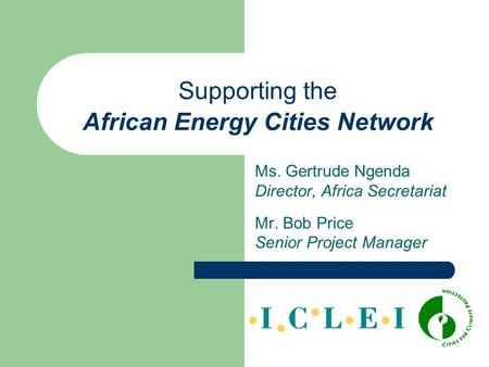 Supporting the African Energy Cities Network Ms. Gertrude Ngenda Director, Africa Secretariat Mr. Bob Price Senior Project Manager.