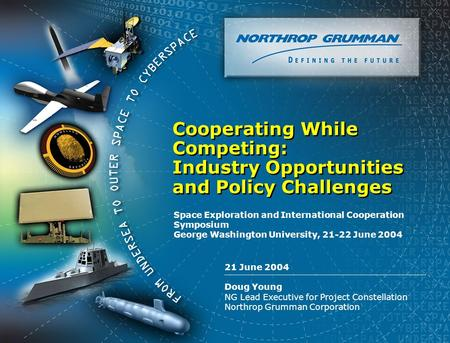 Copyright 2004 Northrop Grumman Corporation 0 21 June 2004 Doug Young NG Lead Executive for Project Constellation Northrop Grumman Corporation Cooperating.