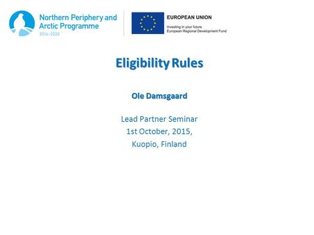 Eligibility Rules Ole Damsgaard Lead Partner Seminar 1st October, 2015, Kuopio, Finland.