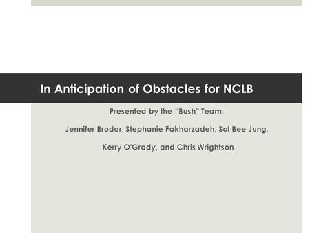 "In Anticipation of Obstacles for NCLB Presented by the ""Bush"" Team: Jennifer Brodar, Stephanie Fakharzadeh, Sol Bee Jung, Kerry O'Grady, and Chris Wrightson."