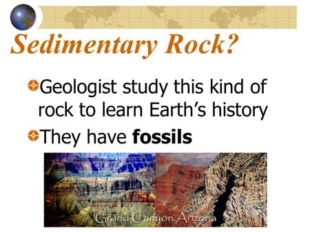 Sedimentary Rock? Geologist study this kind of rock to learn Earth's history They have fossils.