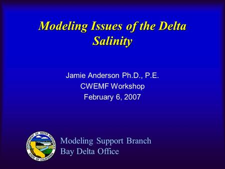 Modeling Issues of the Delta Salinity Jamie Anderson Ph.D., P.E. CWEMF Workshop February 6, 2007 Modeling Support Branch Bay Delta Office.