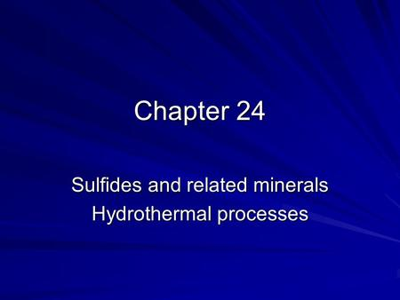 Chapter 24 Sulfides and related minerals Hydrothermal processes.
