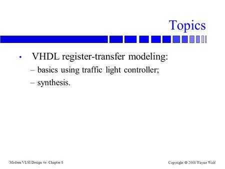 Modern VLSI Design 4e: Chapter 8 Copyright  2008 Wayne Wolf Topics VHDL register-transfer modeling: –basics using traffic light controller; –synthesis.