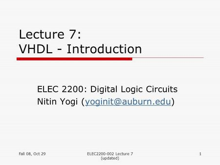 Fall 08, Oct 29ELEC2200-002 Lecture 7 (updated) 1 Lecture 7: VHDL - Introduction ELEC 2200: Digital Logic Circuits Nitin Yogi