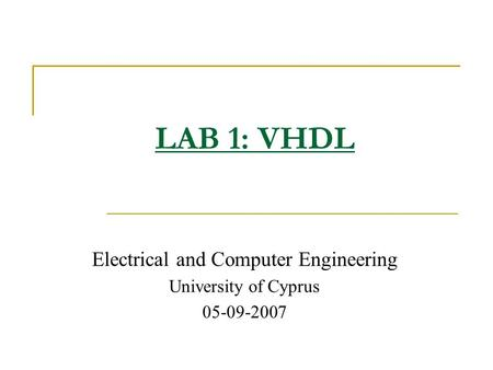 Electrical and Computer Engineering University of Cyprus 05-09-2007 LAB 1: VHDL.