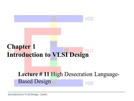 Introduction to VLSI Design – Lec01. Chapter 1 Introduction to VLSI Design Lecture # 11 High Desecration Language- Based Design.