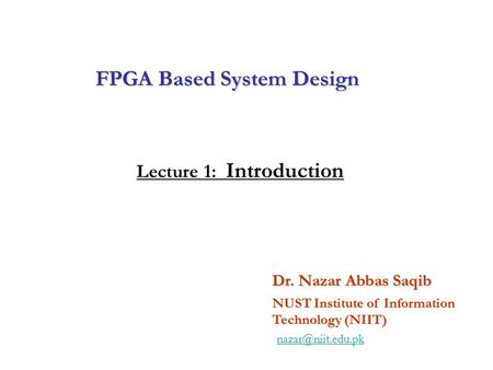 FPGA Based System Design Dr. Nazar Abbas Saqib NUST Institute of Information Technology (NIIT) Lecture 1: Introduction