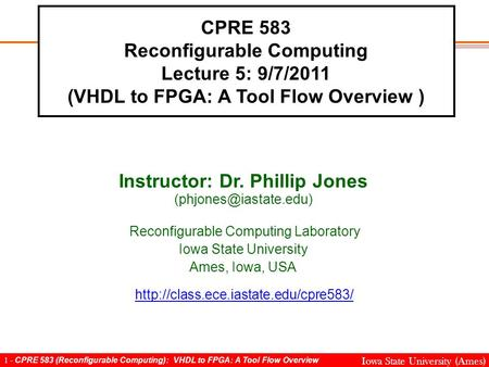 1 - CPRE 583 (Reconfigurable Computing): VHDL to FPGA: A Tool Flow Overview Iowa State University (Ames) CPRE 583 Reconfigurable Computing Lecture 5: 9/7/2011.