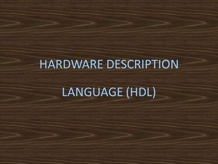 HARDWARE DESCRIPTION LANGUAGE (HDL). What is HDL? A type of programming language for sampling and modeling of electronic & logic circuit designs It can.