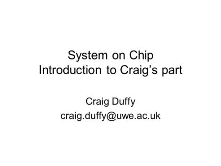 System on Chip Introduction to Craig's part Craig Duffy