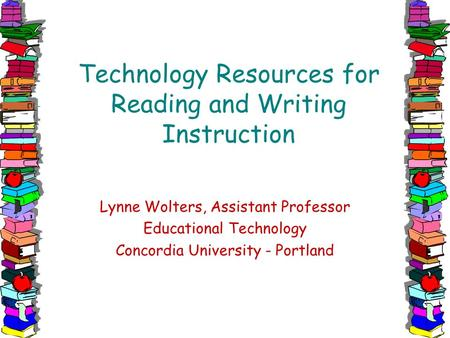 Technology Resources for Reading and Writing Instruction Lynne Wolters, Assistant Professor Educational Technology Concordia University - Portland.