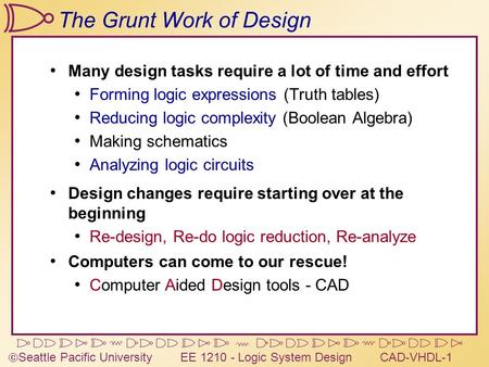  Seattle Pacific University EE 1210 - Logic System DesignCAD-VHDL-1 The Grunt Work of Design Many design tasks require a lot of time and effort Forming.