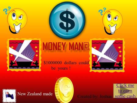 $1000000 dollars could be yours ! Click me to earn some cash New Zealand made Created by: Joshua.