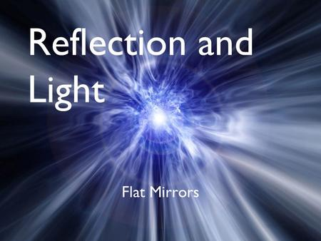 Reflection and Light Flat Mirrors. Reflection of Light Reflection – the turning back of an electromagnetic wave at the surface of a substance –A good.