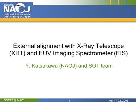 Apr 17-22, 20061 NAOJ External alignment with X-Ray Telescope (XRT) and EUV Imaging Spectrometer (EIS) Y. Katsukawa (NAOJ) and SOT team.