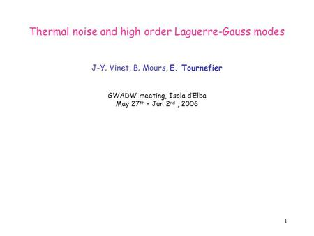 1 Thermal noise and high order Laguerre-Gauss modes J-Y. Vinet, B. Mours, E. Tournefier GWADW meeting, Isola d'Elba May 27 th – Jun 2 nd, 2006.