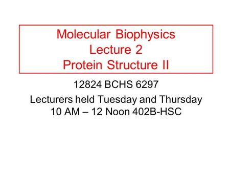 Molecular Biophysics Lecture 2 Protein Structure II 12824 BCHS 6297 Lecturers held Tuesday and Thursday 10 AM – 12 Noon 402B-HSC.