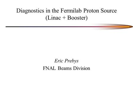 Diagnostics in the Fermilab Proton Source (Linac + Booster) Eric Prebys FNAL Beams Division.