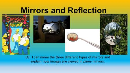 Mirrors and Reflection LG: I can name the three different types of mirrors and explain how images are viewed in plane mirrors.
