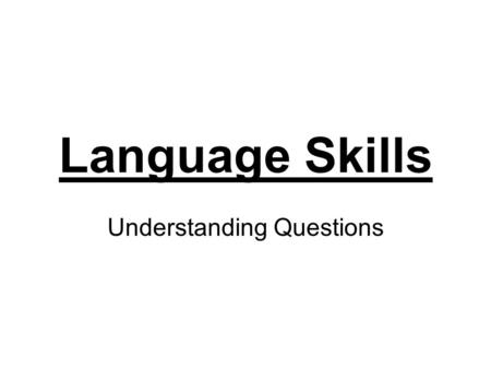 Language Skills Understanding Questions. Understanding questions focus on what the writer has said. This type of question tests your awareness of main.
