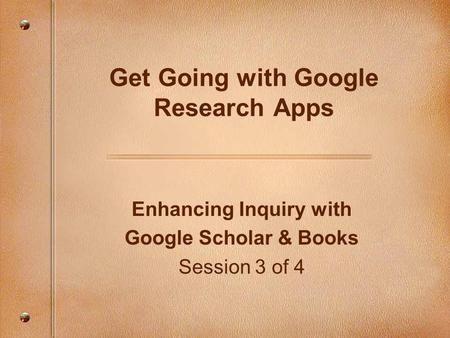 Enhancing Inquiry with Google Scholar & Books Session 3 of 4 Get Going with Google Research Apps.