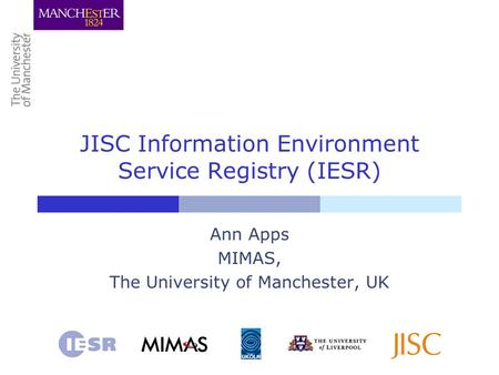 JISC Information Environment Service Registry (IESR) Ann Apps MIMAS, The University of Manchester, UK.